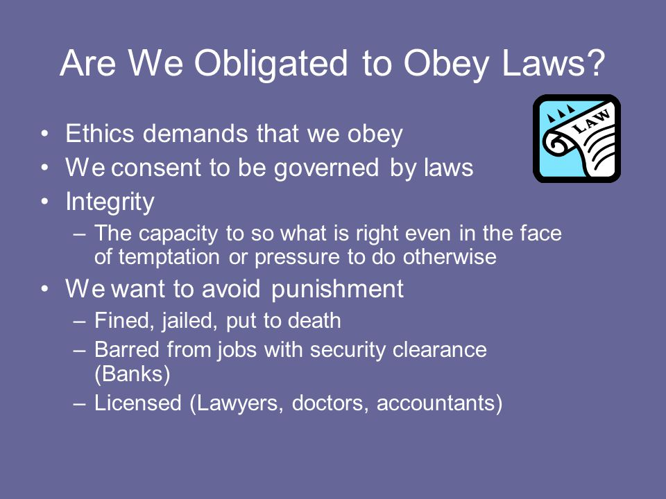Are We Obligated to Obey Laws? Ethics demands that we obey We consent to be governed by laws Integrity –The capacity to so what is right even in the f