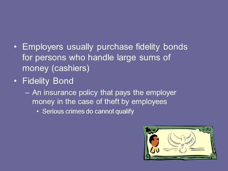 Employers usually purchase fidelity bonds for persons who handle large sums of money (cashiers) Fidelity Bond –An insurance policy that pays the emplo