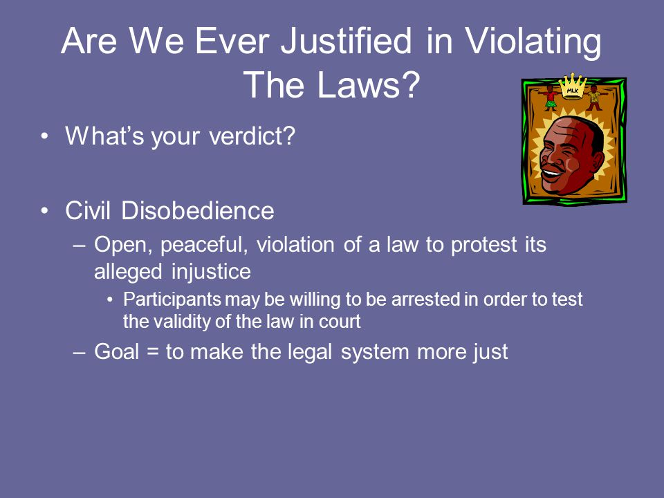 Are We Ever Justified in Violating The Laws? What's your verdict? Civil Disobedience –Open, peaceful, violation of a law to protest its alleged injust