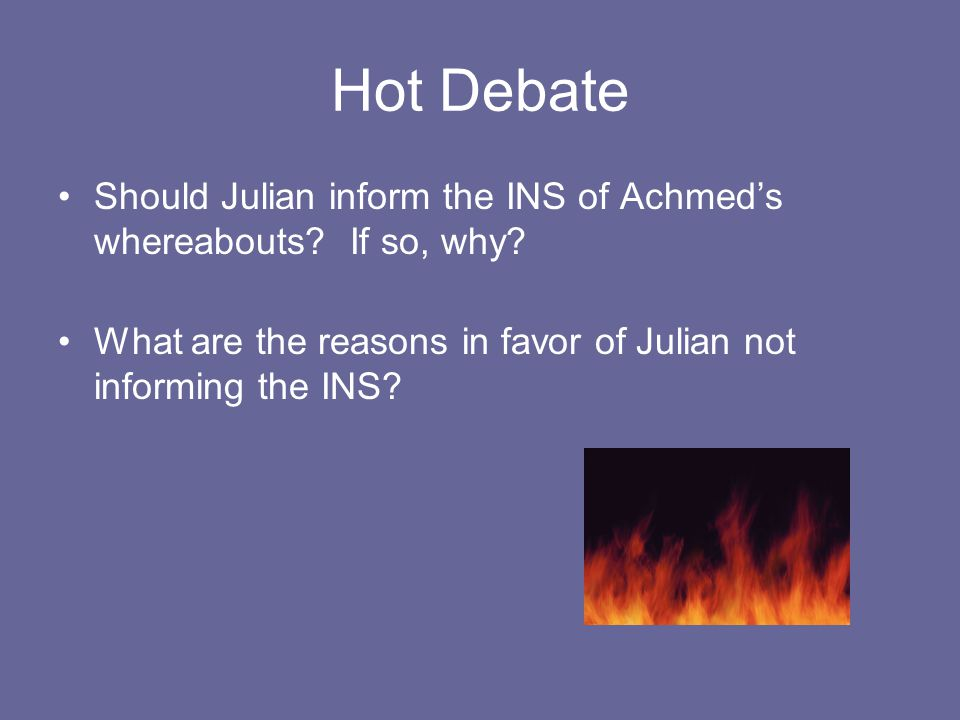 Hot Debate Should Julian inform the INS of Achmed's whereabouts? If so, why? What are the reasons in favor of Julian not informing the INS?