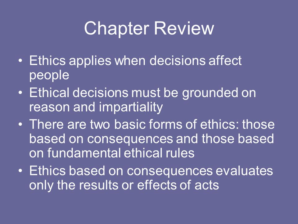Chapter Review Ethics applies when decisions affect people Ethical decisions must be grounded on reason and impartiality There are two basic forms of