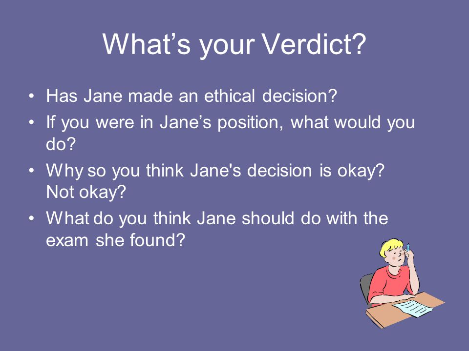 What's your Verdict? Has Jane made an ethical decision? If you were in Jane's position, what would you do? Why so you think Jane's decision is okay? N