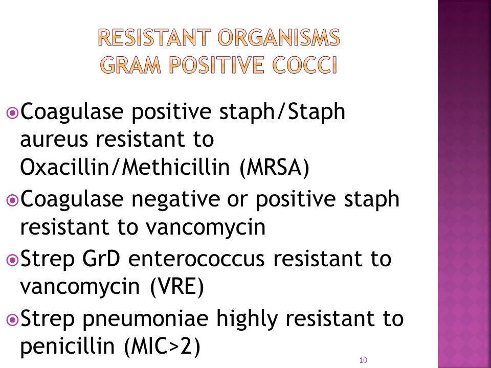  Coagulase positive staph/Staph aureus resistant to Oxacillin/Methicillin (MRSA)  Coagulase negative or positive staph resistant to vancomycin  Strep GrD enterococcus resistant to vancomycin (VRE)  Strep pneumoniae highly resistant to penicillin (MIC>2) 10