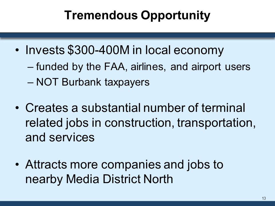 Tremendous Opportunity Invests $300-400M in local economy –funded by the FAA, airlines, and airport users –NOT Burbank taxpayers Creates a substantial