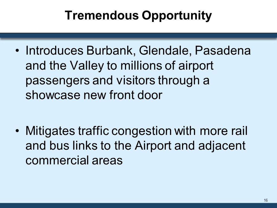 Tremendous Opportunity Introduces Burbank, Glendale, Pasadena and the Valley to millions of airport passengers and visitors through a showcase new front door Mitigates traffic congestion with more rail and bus links to the Airport and adjacent commercial areas 16