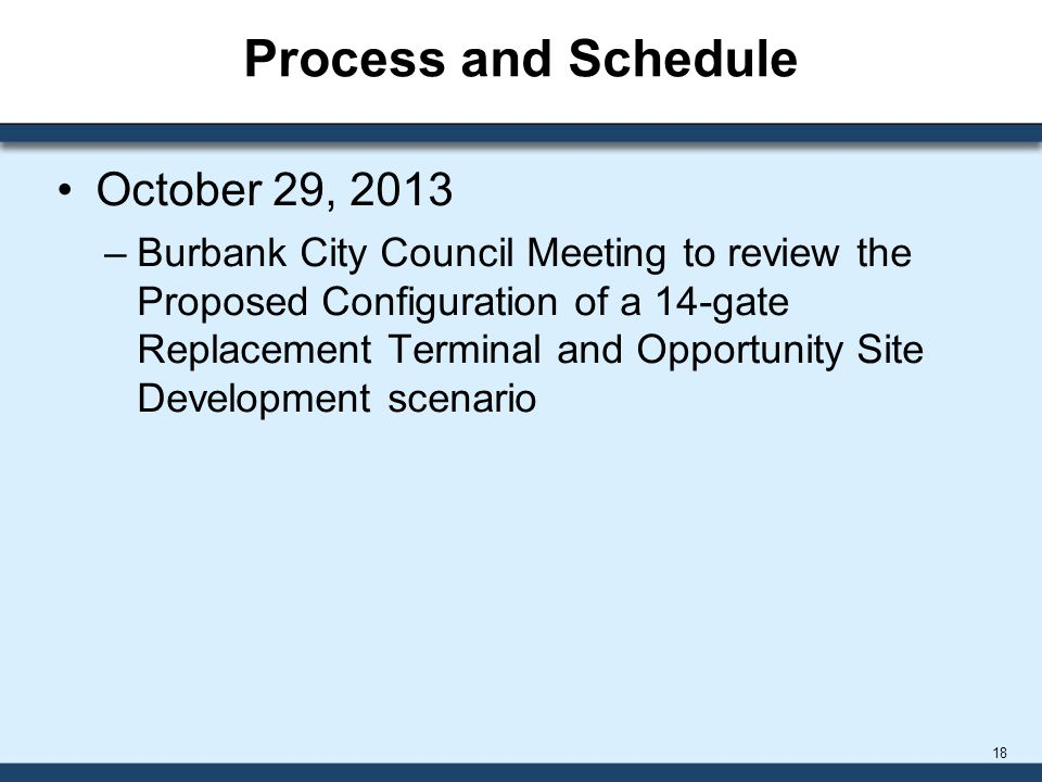 Process and Schedule October 29, 2013 –Burbank City Council Meeting to review the Proposed Configuration of a 14-gate Replacement Terminal and Opportunity Site Development scenario 18