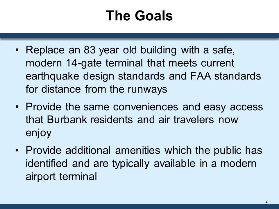 The Goals Replace an 83 year old building with a safe, modern 14-gate terminal that meets current earthquake design standards and FAA standards for distance from the runways Provide the same conveniences and easy access that Burbank residents and air travelers now enjoy Provide additional amenities which the public has identified and are typically available in a modern airport terminal 2