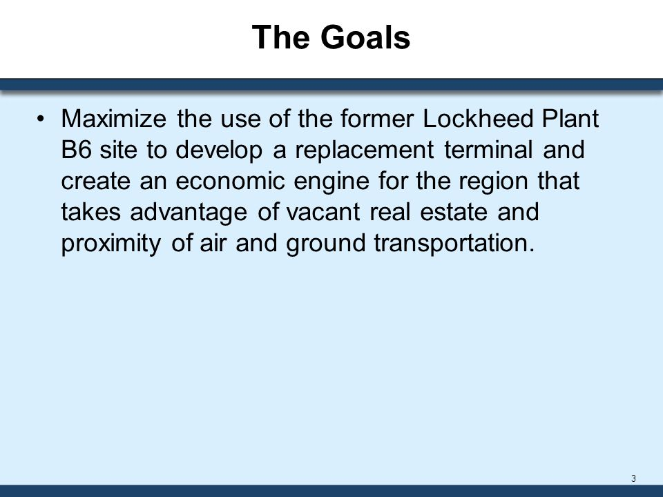 The Goals Maximize the use of the former Lockheed Plant B6 site to develop a replacement terminal and create an economic engine for the region that takes advantage of vacant real estate and proximity of air and ground transportation.
