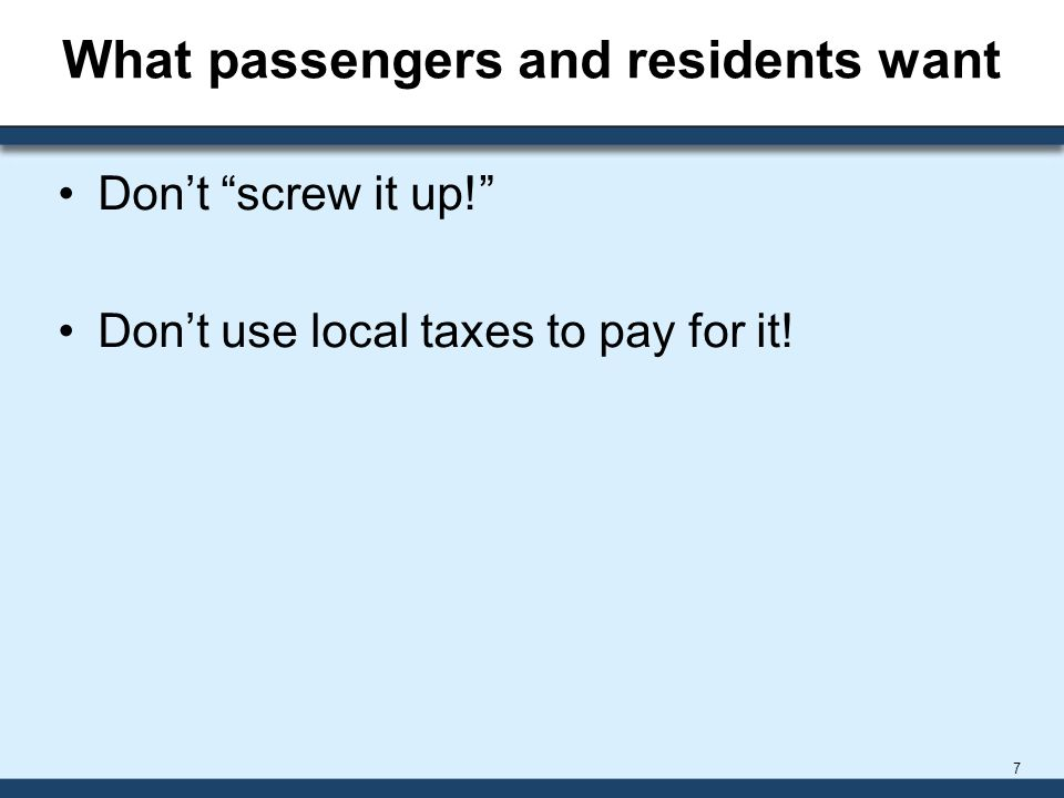What passengers and residents want Don't screw it up! Don't use local taxes to pay for it! 7