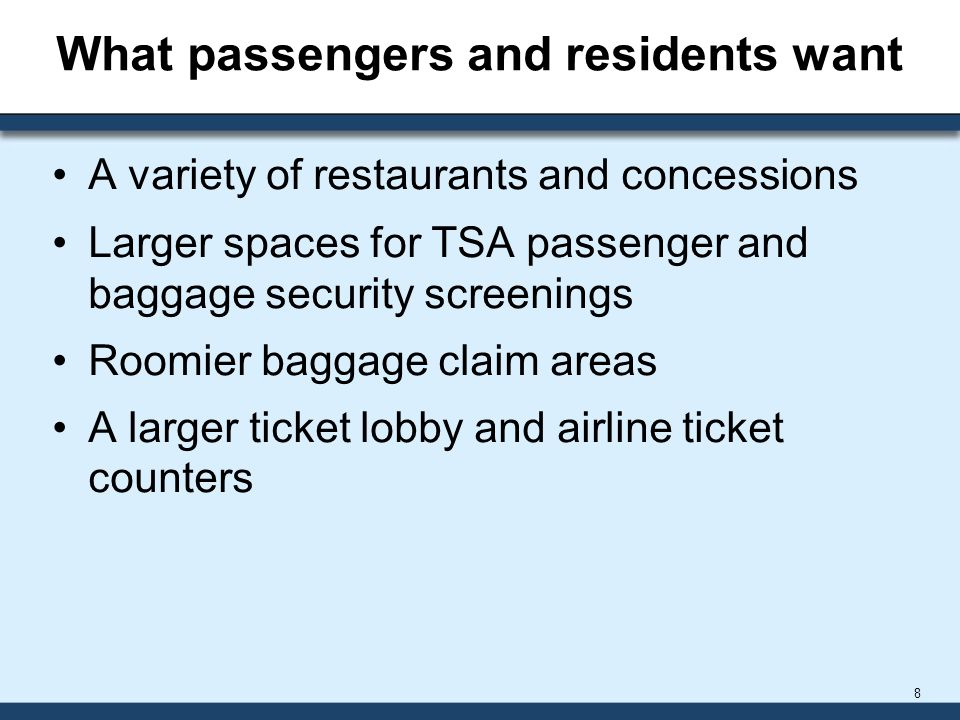 What passengers and residents want A variety of restaurants and concessions Larger spaces for TSA passenger and baggage security screenings Roomier baggage claim areas A larger ticket lobby and airline ticket counters 8