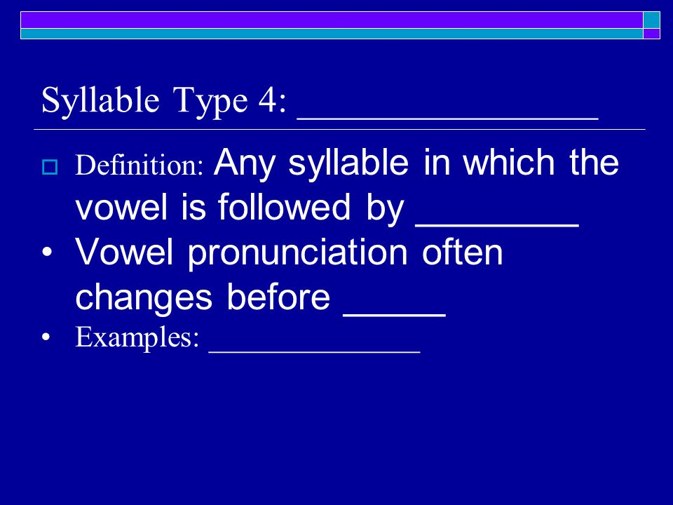 Syllable Type 4: ________________  Definition: Any syllable in which the vowel is followed by ________ Vowel pronunciation often changes before _____ Examples: ______________