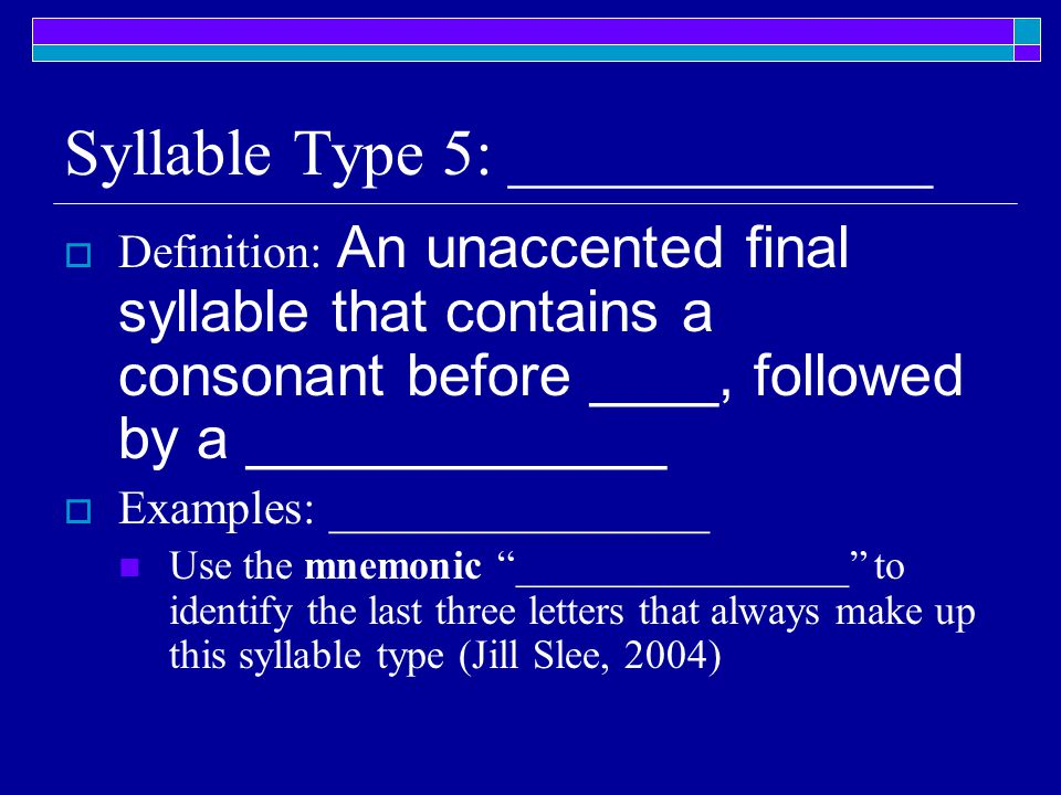 Syllable Type 5: _____________  Definition: An unaccented final syllable that contains a consonant before ____, followed by a _____________  Examples: ________________ Use the mnemonic ________________ to identify the last three letters that always make up this syllable type (Jill Slee, 2004)
