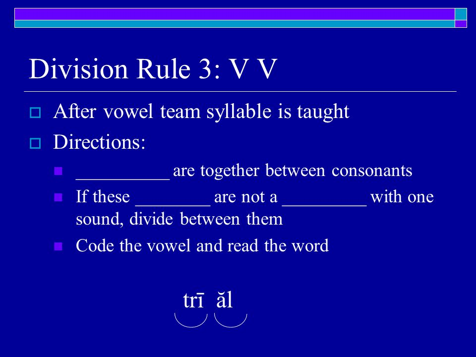 Division Rule 3: V V  After vowel team syllable is taught  Directions: __________ are together between consonants If these ________ are not a _________ with one sound, divide between them Code the vowel and read the word trī ăl