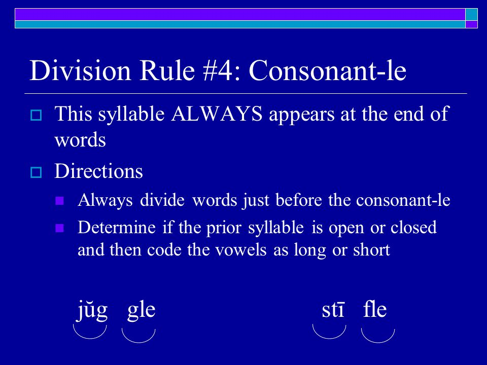 Division Rule #4: Consonant-le  This syllable ALWAYS appears at the end of words  Directions Always divide words just before the consonant-le Determine if the prior syllable is open or closed and then code the vowels as long or short jŭg glestī fle