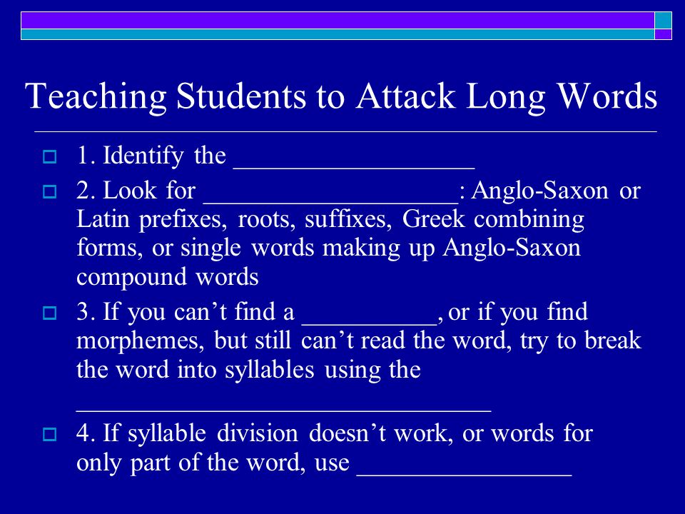 Teaching Students to Attack Long Words  1. Identify the __________________  2. Look for ___________________: Anglo-Saxon or Latin prefixes, roots, s