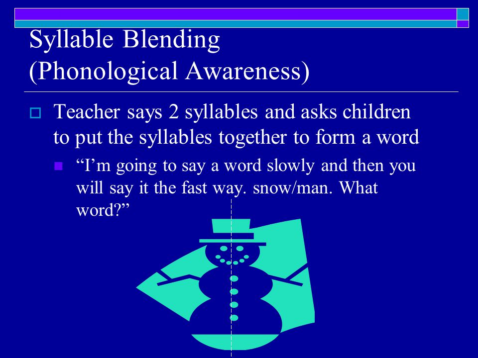 Syllable Blending (Phonological Awareness)  Teacher says 2 syllables and asks children to put the syllables together to form a word I'm going to say a word slowly and then you will say it the fast way.