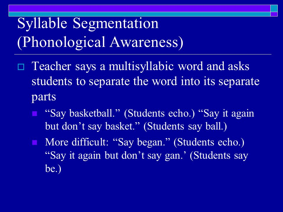 Syllable Segmentation (Phonological Awareness)  Teacher says a multisyllabic word and asks students to separate the word into its separate parts Say basketball. (Students echo.) Say it again but don't say basket. (Students say ball.) More difficult: Say began. (Students echo.) Say it again but don't say gan.' (Students say be.)