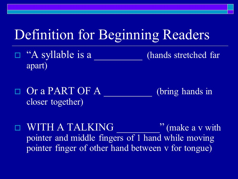 """Definition for Beginning Readers  """"A syllable is a _________ (hands stretched far apart)  Or a PART OF A _________ (bring hands in closer together)"""