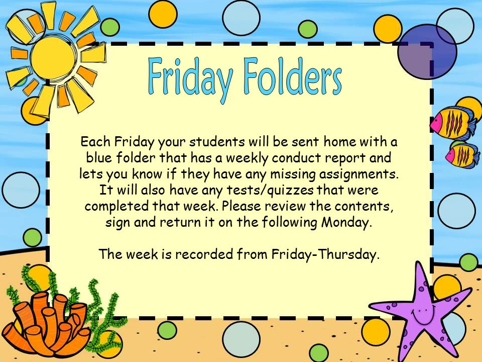 Each Friday your students will be sent home with a blue folder that has a weekly conduct report and lets you know if they have any missing assignments.