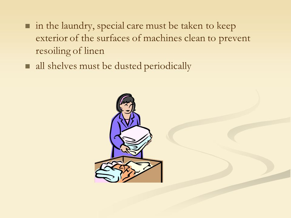 in the laundry, special care must be taken to keep exterior of the surfaces of machines clean to prevent resoiling of linen all shelves must be dusted periodically