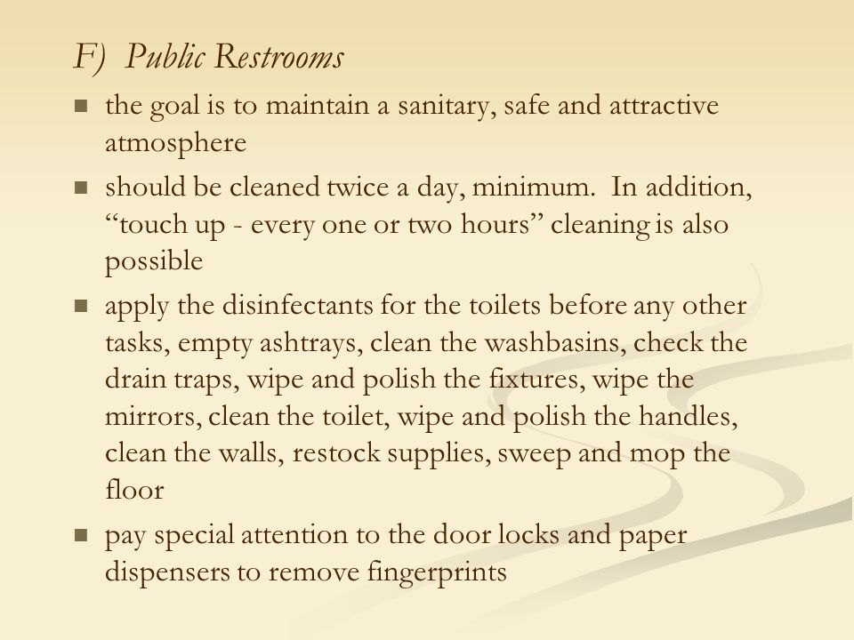 """F) Public Restrooms the goal is to maintain a sanitary, safe and attractive atmosphere should be cleaned twice a day, minimum. In addition, """"touch up"""