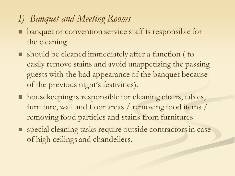 I) Banquet and Meeting Rooms banquet or convention service staff is responsible for the cleaning should be cleaned immediately after a function ( to easily remove stains and avoid unappetizing the passing guests with the bad appearance of the banquet because of the previous night's festivities).