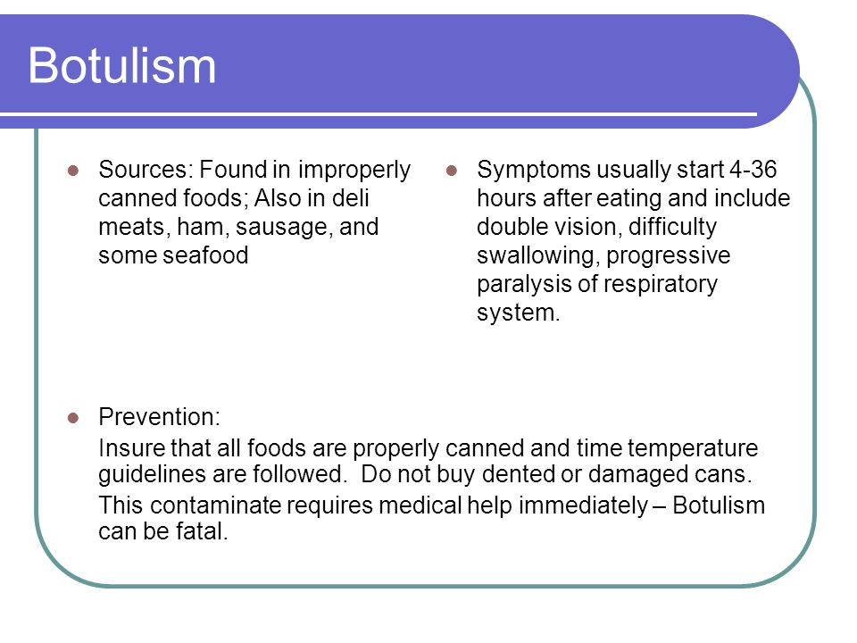Botulism Sources: Found in improperly canned foods; Also in deli meats, ham, sausage, and some seafood Symptoms usually start 4-36 hours after eating and include double vision, difficulty swallowing, progressive paralysis of respiratory system.