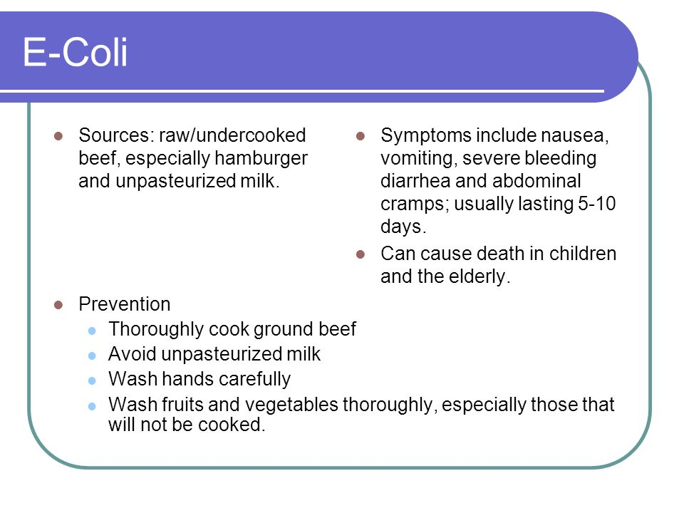 E-Coli Sources: raw/undercooked beef, especially hamburger and unpasteurized milk.
