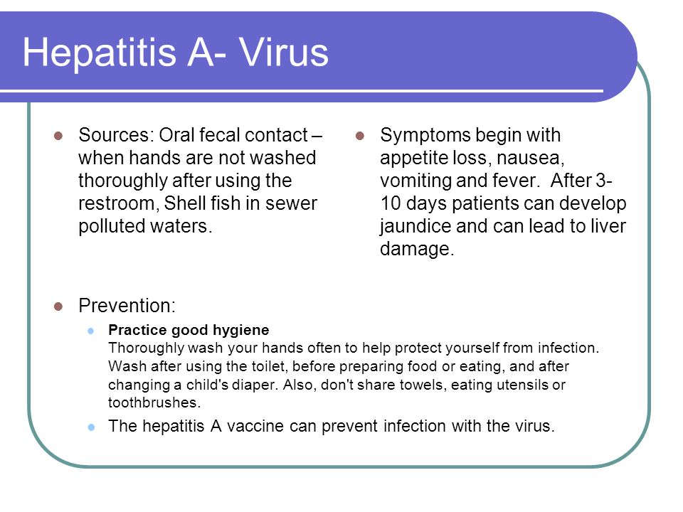 Hepatitis A- Virus Sources: Oral fecal contact – when hands are not washed thoroughly after using the restroom, Shell fish in sewer polluted waters.