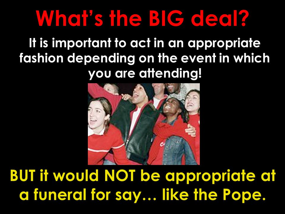 What's the BIG deal? It is important to act in an appropriate fashion depending on the event in which you are attending! BUT it would NOT be appropria