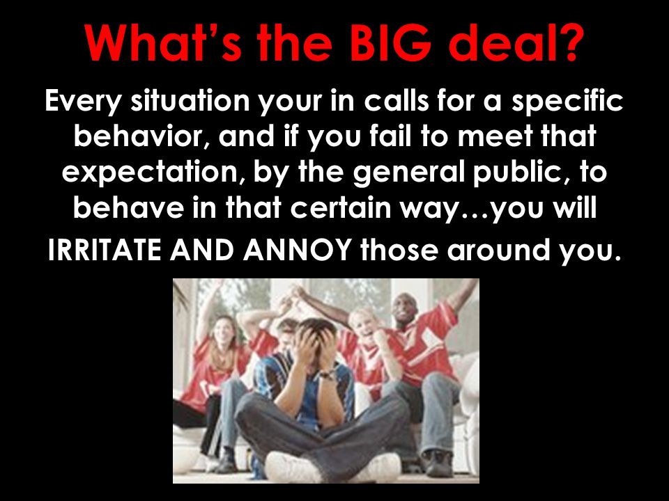 What's the BIG deal? Every situation your in calls for a specific behavior, and if you fail to meet that expectation, by the general public, to behave