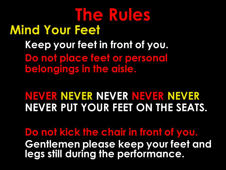 The Rules Mind Your Feet Keep your feet in front of you. Do not place feet or personal belongings in the aisle. NEVER NEVER NEVER NEVER NEVER NEVER PU