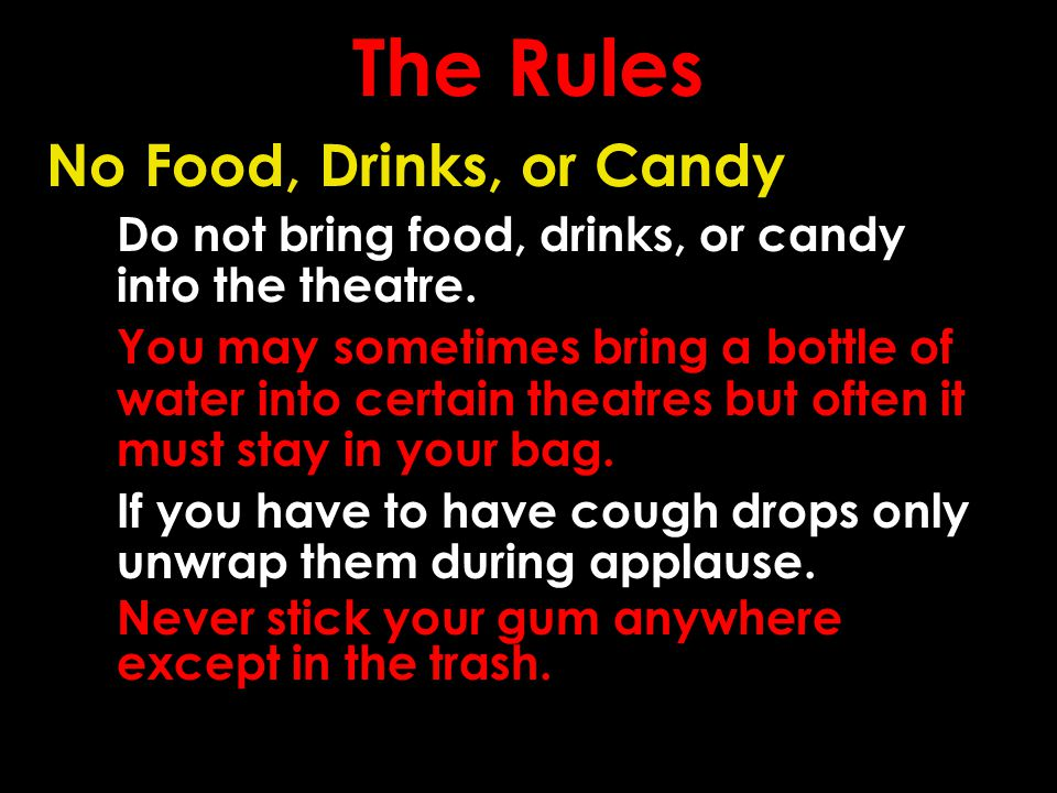 The Rules No Food, Drinks, or Candy Do not bring food, drinks, or candy into the theatre.