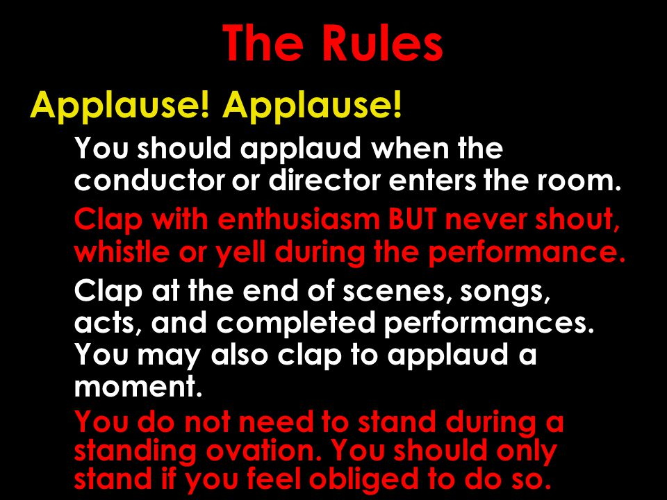 The Rules Applause! You should applaud when the conductor or director enters the room. Clap with enthusiasm BUT never shout, whistle or yell during th