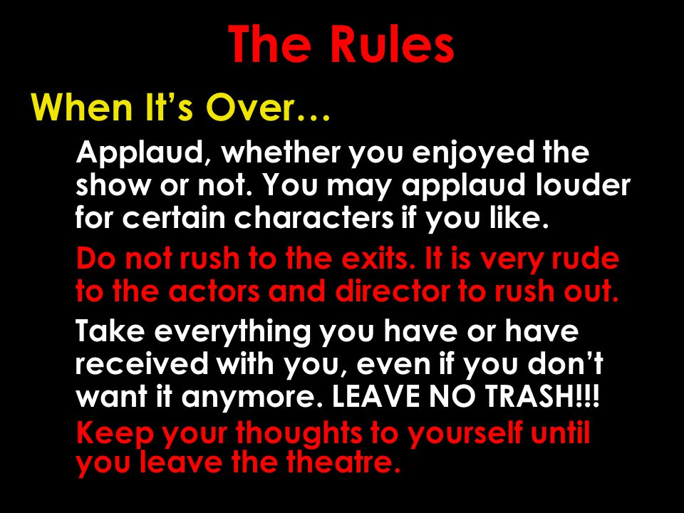 The Rules When It's Over… Applaud, whether you enjoyed the show or not.