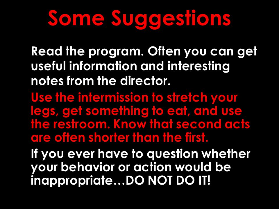 Some Suggestions Read the program. Often you can get useful information and interesting notes from the director. Use the intermission to stretch your