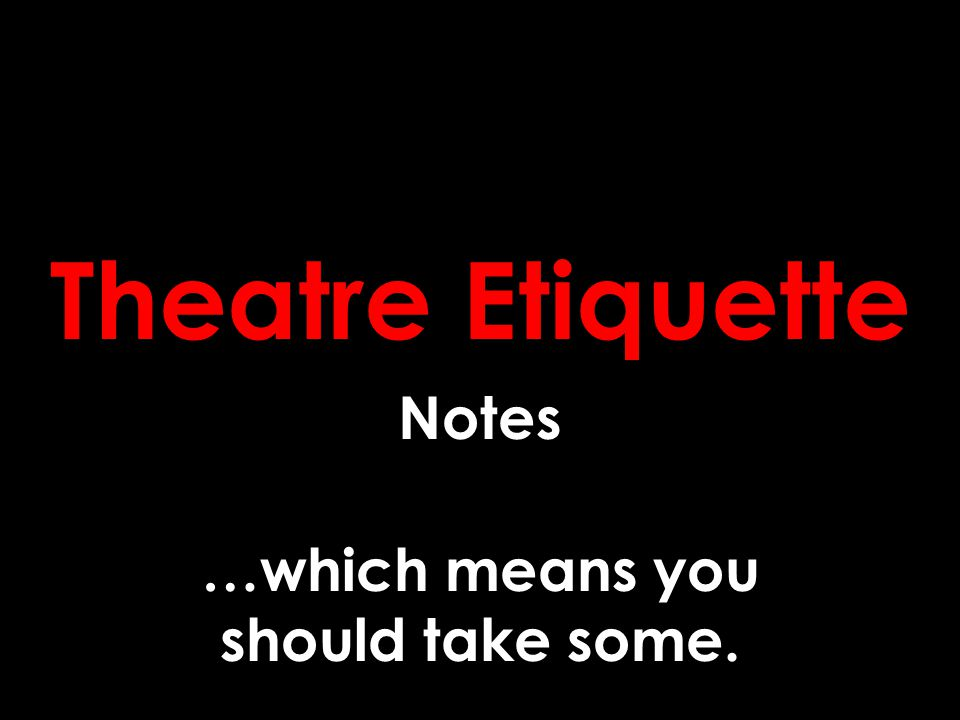 Theatre Etiquette Notes …which means you should take some.