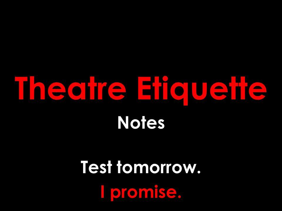 Theatre Etiquette Notes Test tomorrow. I promise.