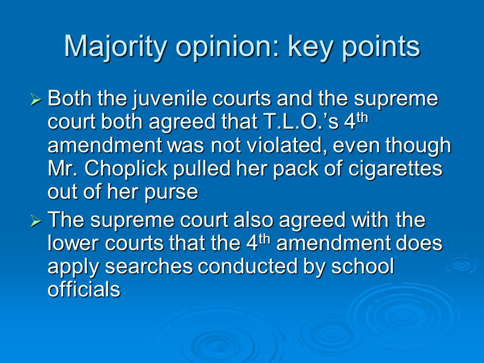 Majority opinion: key points  Both the juvenile courts and the supreme court both agreed that T.L.O.'s 4 th amendment was not violated, even though Mr.