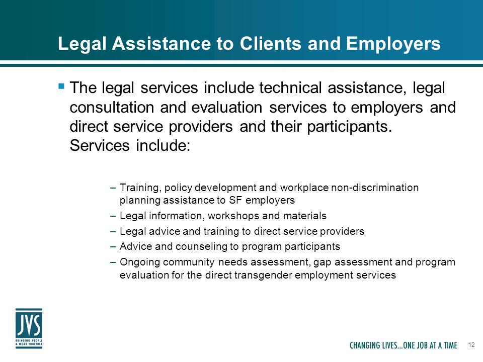 12 Legal Assistance to Clients and Employers  The legal services include technical assistance, legal consultation and evaluation services to employers and direct service providers and their participants.