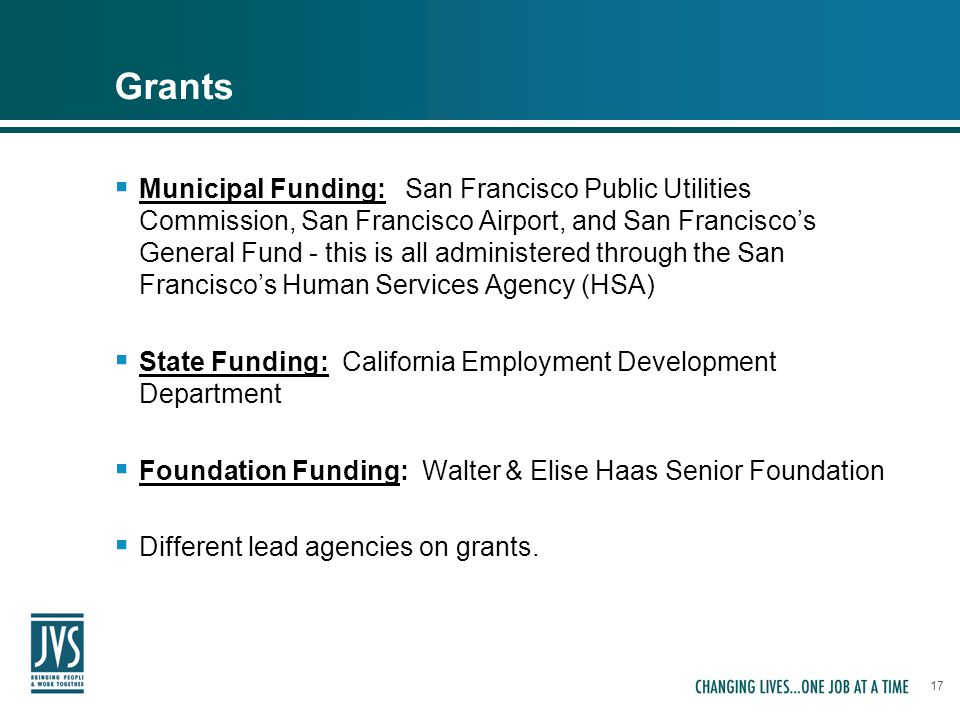 17 Grants  Municipal Funding: San Francisco Public Utilities Commission, San Francisco Airport, and San Francisco's General Fund - this is all administered through the San Francisco's Human Services Agency (HSA)  State Funding: California Employment Development Department  Foundation Funding: Walter & Elise Haas Senior Foundation  Different lead agencies on grants.