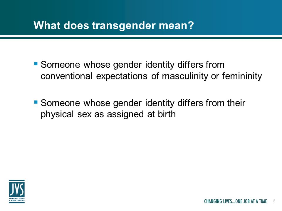 2 What does transgender mean?  Someone whose gender identity differs from conventional expectations of masculinity or femininity  Someone whose gend