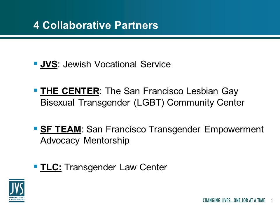 9 4 Collaborative Partners  JVS: Jewish Vocational Service  THE CENTER: The San Francisco Lesbian Gay Bisexual Transgender (LGBT) Community Center 