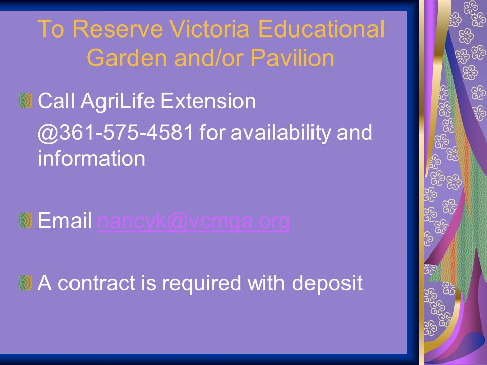 To Reserve Victoria Educational Garden and/or Pavilion Call AgriLife Extension @361-575-4581 for availability and information Email nancyk@vcmga.orgna