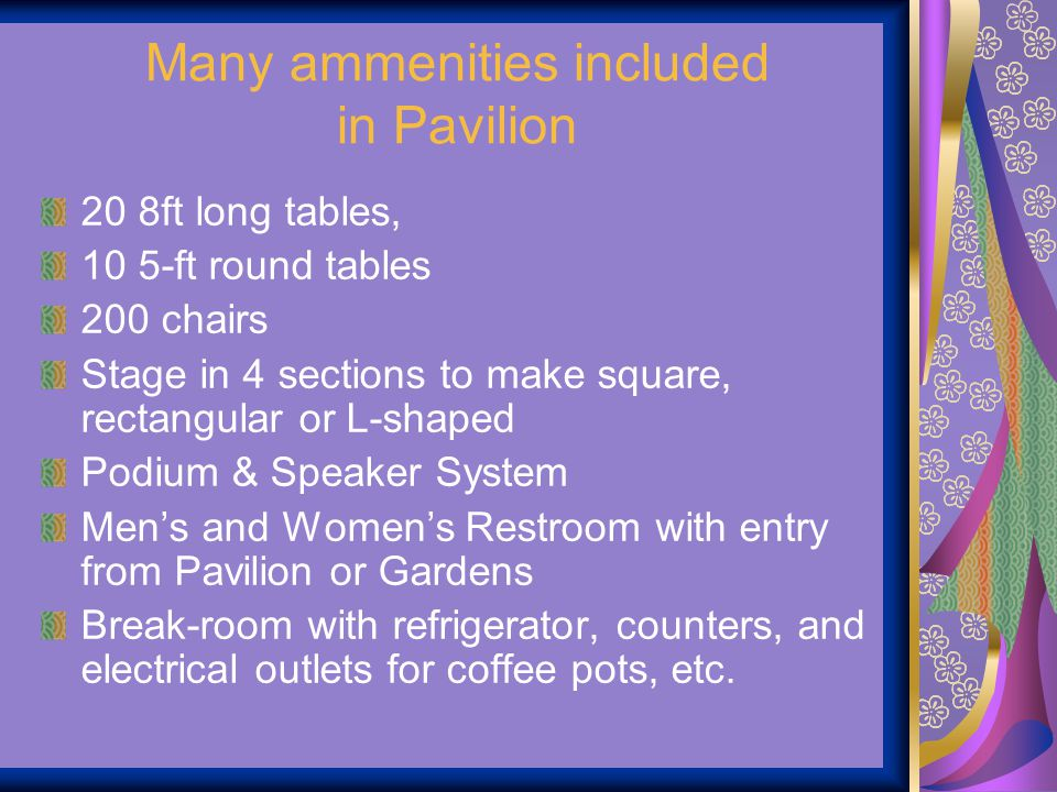 Many ammenities included in Pavilion 20 8ft long tables, 10 5-ft round tables 200 chairs Stage in 4 sections to make square, rectangular or L-shaped P