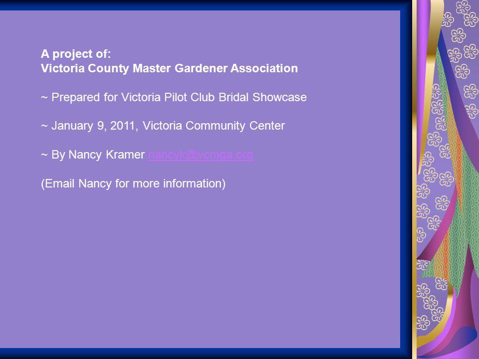 A project of: Victoria County Master Gardener Association ~ Prepared for Victoria Pilot Club Bridal Showcase ~ January 9, 2011, Victoria Community Cen