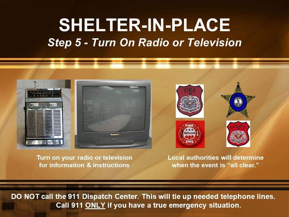 SHELTER-IN-PLACE Step 5 - Turn On Radio or Television DO NOT call the 911 Dispatch Center. This will tie up needed telephone lines. Call 911 ONLY if y