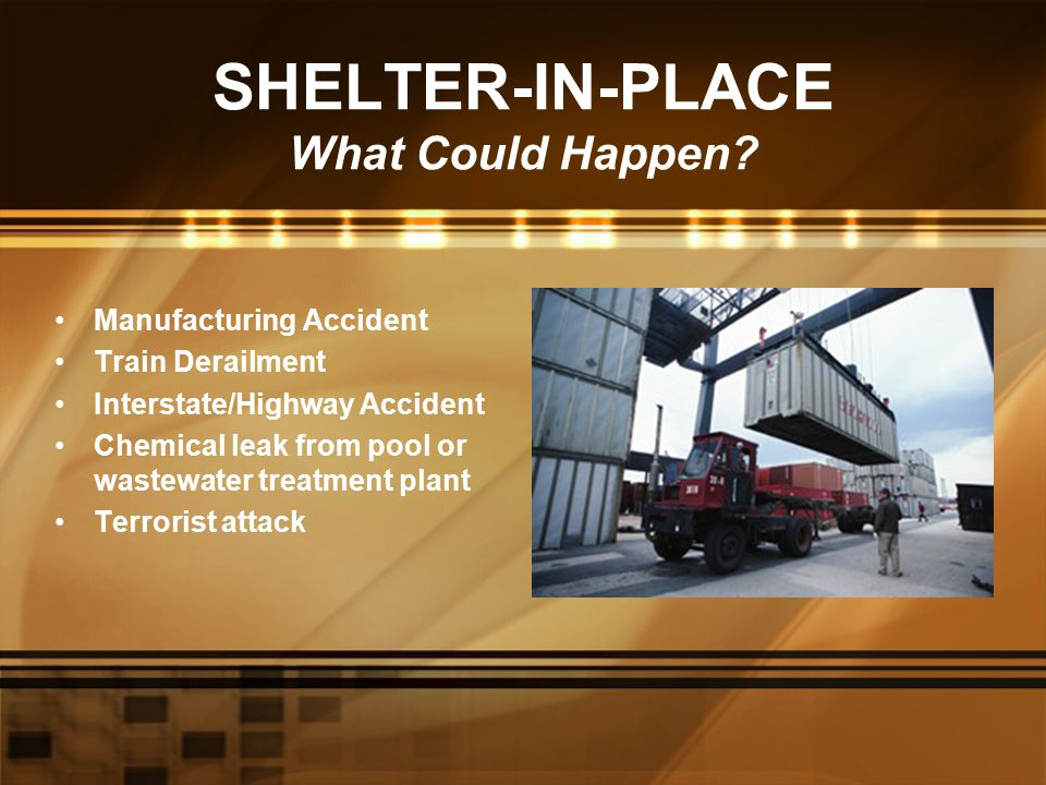 SHELTER-IN-PLACE What Could Happen? Manufacturing Accident Train Derailment Interstate/Highway Accident Chemical leak from pool or wastewater treatmen