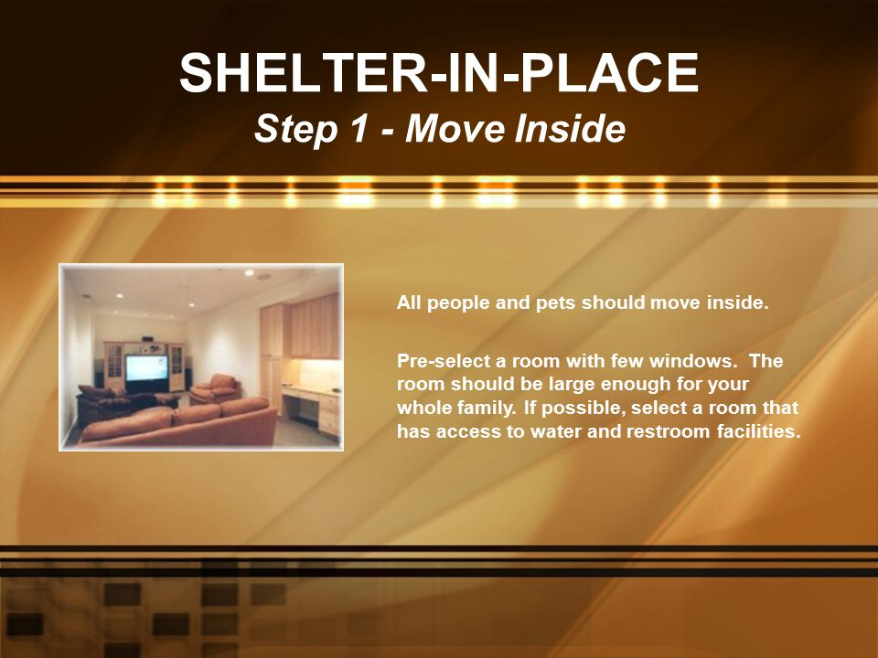 SHELTER-IN-PLACE Step 1 - Move Inside All people and pets should move inside. Pre-select a room with few windows. The room should be large enough for