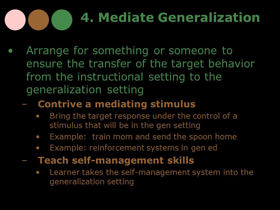 4. Mediate Generalization Arrange for something or someone to ensure the transfer of the target behavior from the instructional setting to the general